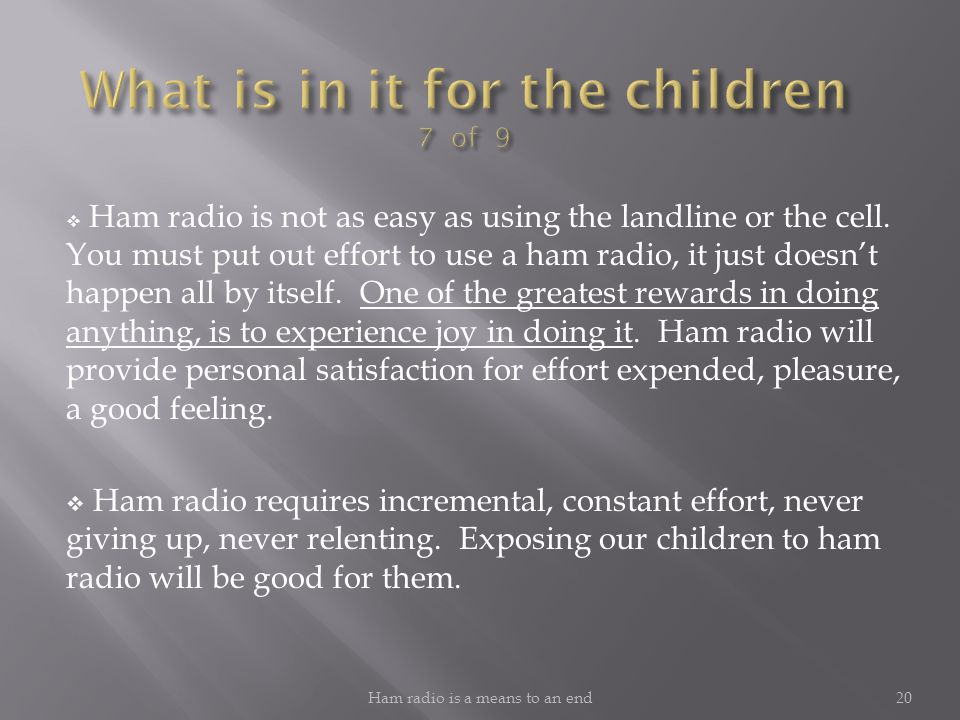  Ham radio provides exposure to other nations and cultures; by communication with hams in other nations, ham radio contributes to international goodw