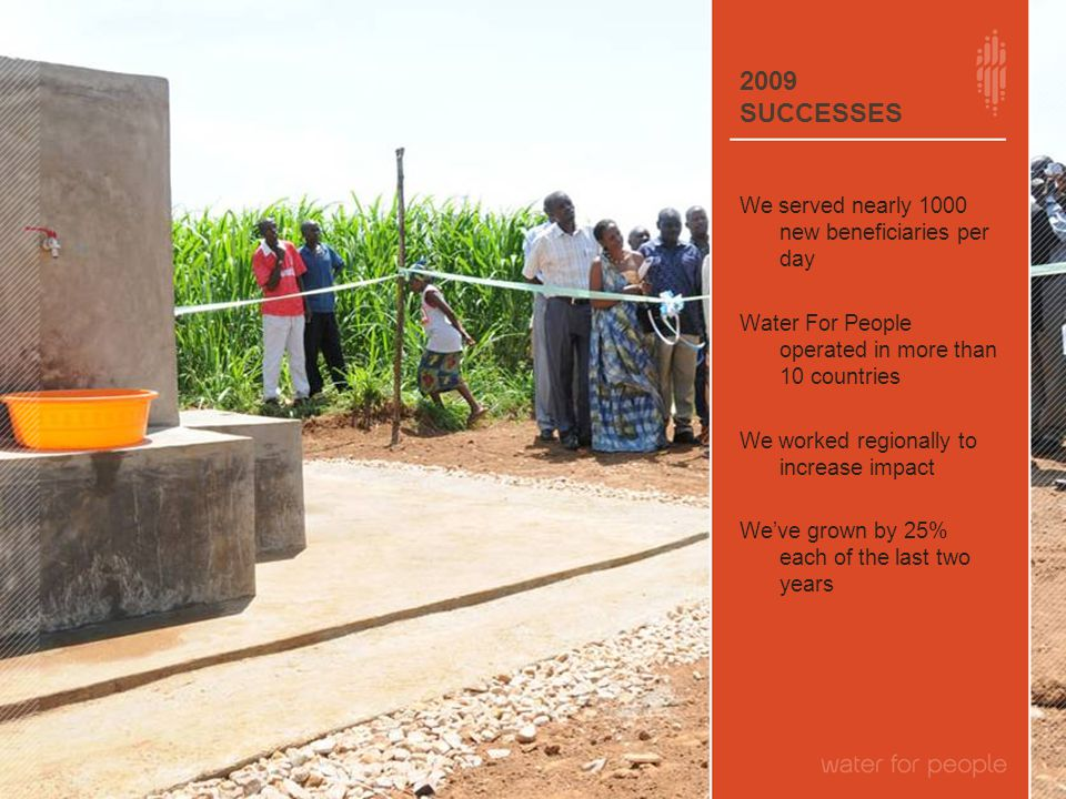 2009 SUCCESSES We served nearly 1000 new beneficiaries per day Water For People operated in more than 10 countries We worked regionally to increase impact We've grown by 25% each of the last two years