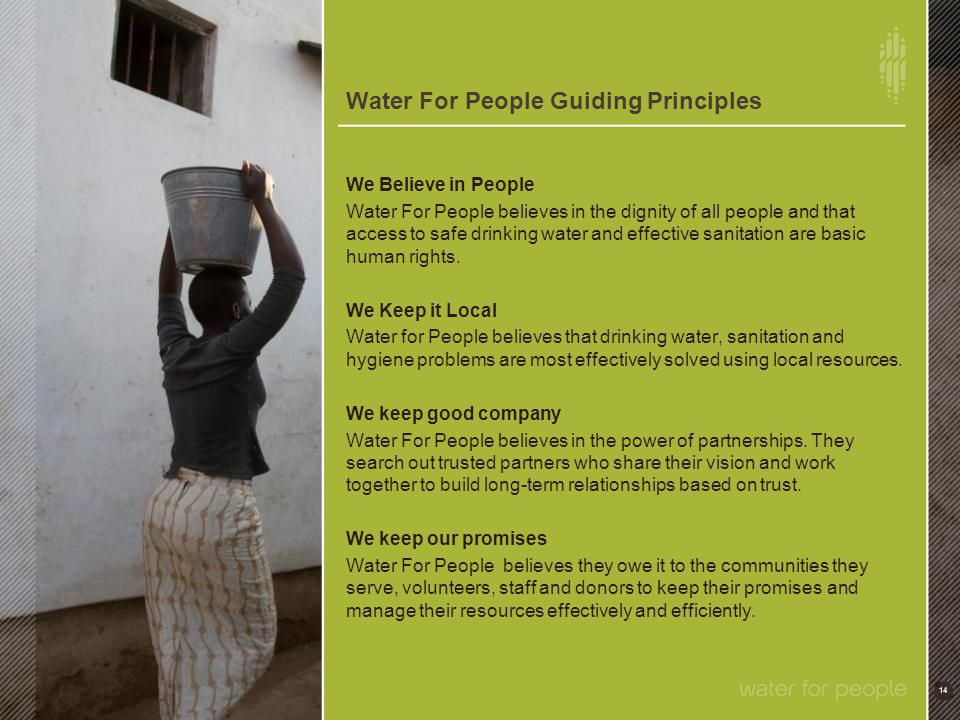 Water For People Guiding Principles 14 We Believe in People Water For People believes in the dignity of all people and that access to safe drinking wa