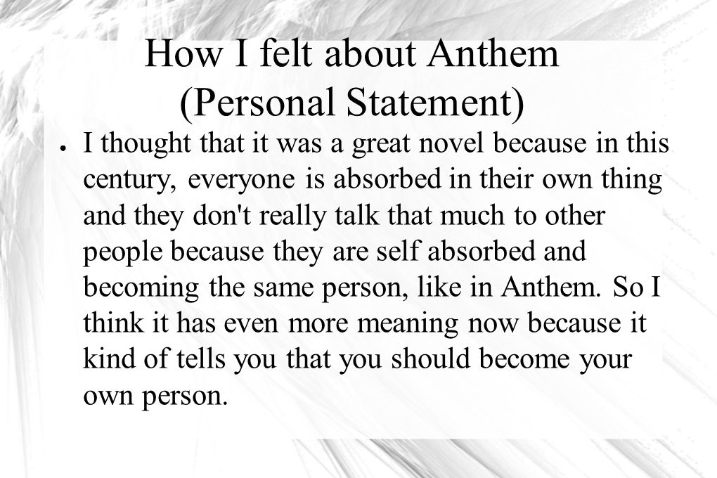How I felt about Anthem (Personal Statement) ● I thought that it was a great novel because in this century, everyone is absorbed in their own thing an