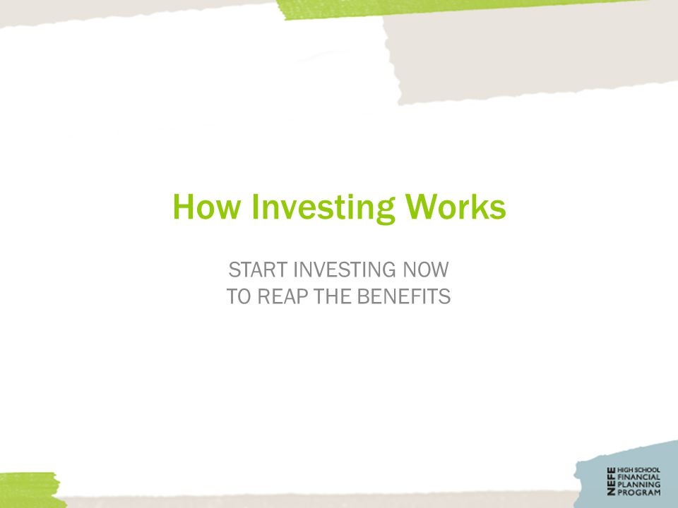 How Investing Works START INVESTING NOW TO REAP THE BENEFITS