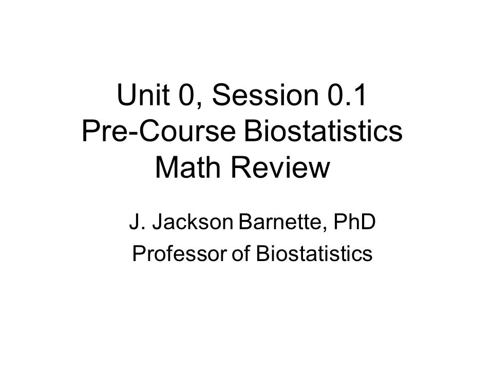 Unit 0, Session 0.1 Pre-Course Biostatistics Math Review J. Jackson Barnette, PhD Professor of Biostatistics