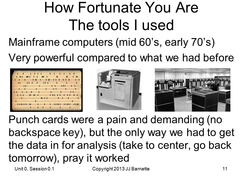 How Fortunate You Are The tools I used Mainframe computers (mid 60's, early 70's) Very powerful compared to what we had before Punch cards were a pain