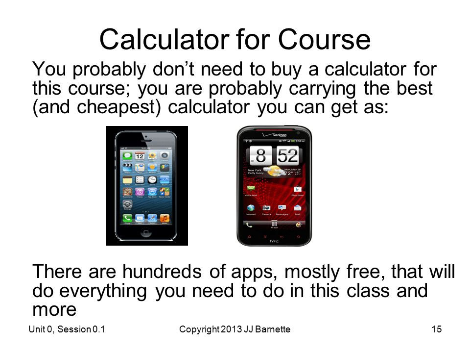 Calculator for Course You probably don't need to buy a calculator for this course; you are probably carrying the best (and cheapest) calculator you ca