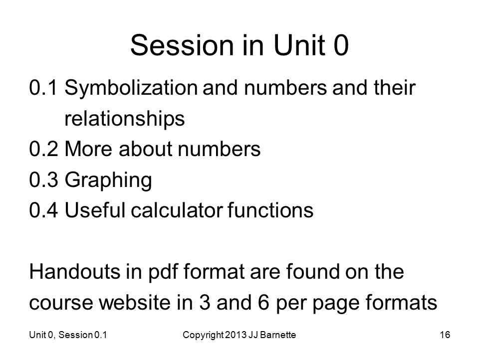 Unit 0, Session 0.1Copyright 2013 JJ Barnette16 Session in Unit 0 0.1 Symbolization and numbers and their relationships 0.2 More about numbers 0.3 Gra