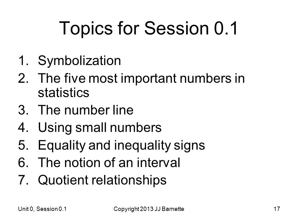 Unit 0, Session 0.1Copyright 2013 JJ Barnette17 Topics for Session 0.1 1.Symbolization 2.The five most important numbers in statistics 3.The number li