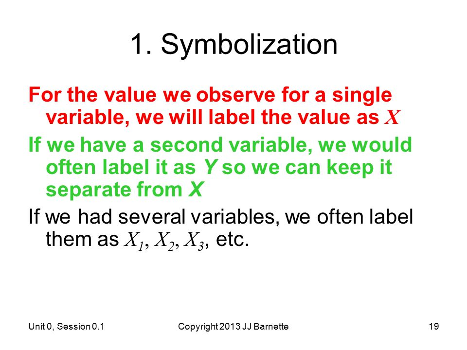 Unit 0, Session 0.1Copyright 2013 JJ Barnette19 1. Symbolization For the value we observe for a single variable, we will label the value as X If we ha