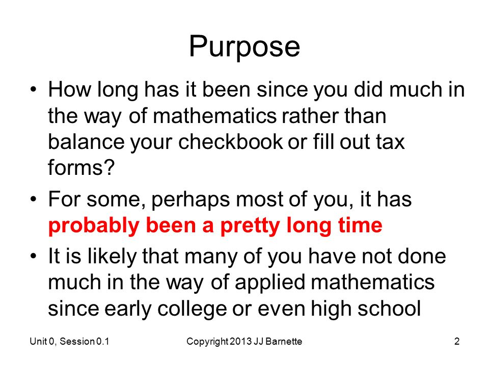 Unit 0, Session 0.1Copyright 2013 JJ Barnette2 Purpose How long has it been since you did much in the way of mathematics rather than balance your chec