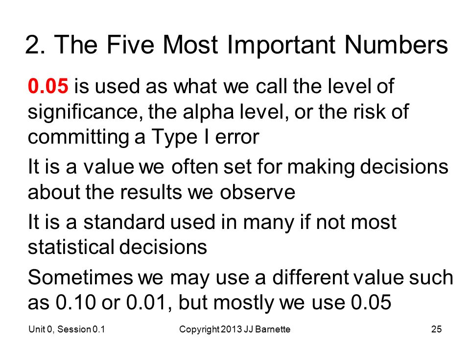 2. The Five Most Important Numbers 0.05 is used as what we call the level of significance, the alpha level, or the risk of committing a Type I error I
