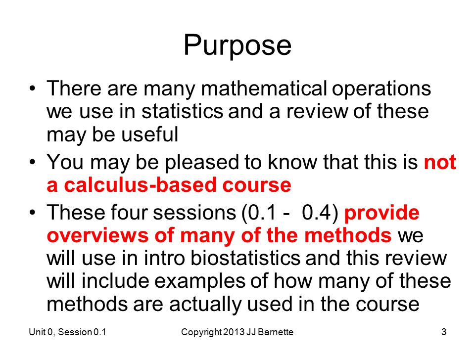 Unit 0, Session 0.1Copyright 2013 JJ Barnette3 Purpose There are many mathematical operations we use in statistics and a review of these may be useful