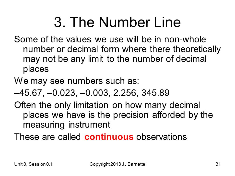Unit 0, Session 0.1Copyright 2013 JJ Barnette31 3. The Number Line Some of the values we use will be in non-whole number or decimal form where there t