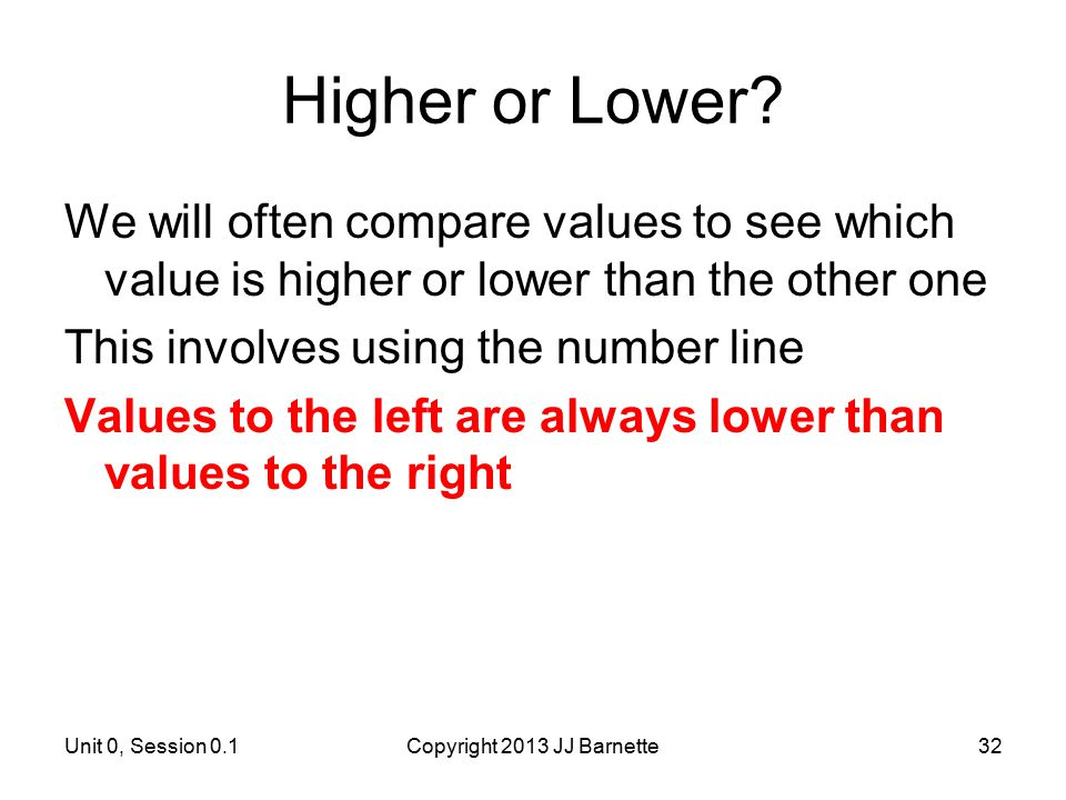 Unit 0, Session 0.1Copyright 2013 JJ Barnette32 Higher or Lower? We will often compare values to see which value is higher or lower than the other one