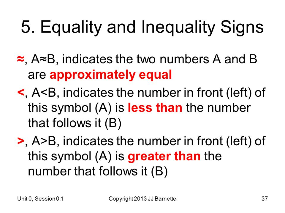 Unit 0, Session 0.1Copyright 2013 JJ Barnette37 5. Equality and Inequality Signs ≈, A≈B, indicates the two numbers A and B are approximately equal <,