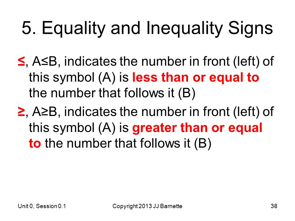 Unit 0, Session 0.1Copyright 2013 JJ Barnette38 5. Equality and Inequality Signs ≤, A≤B, indicates the number in front (left) of this symbol (A) is le