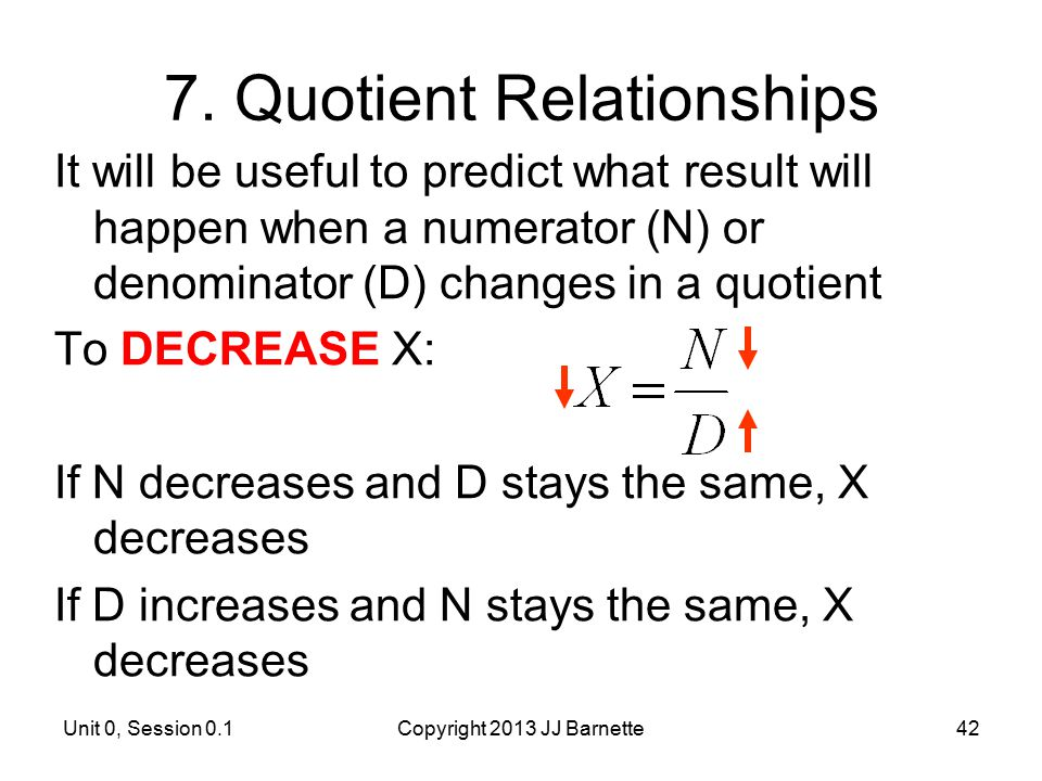Unit 0, Session 0.1Copyright 2013 JJ Barnette42 7. Quotient Relationships It will be useful to predict what result will happen when a numerator (N) or