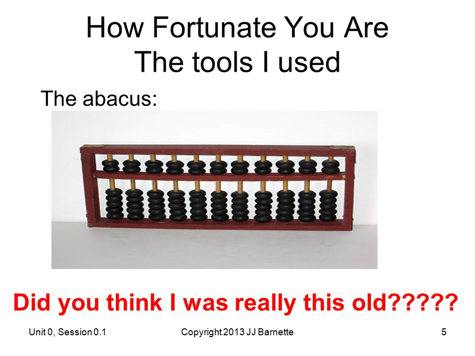 How Fortunate You Are The tools I used The abacus: Unit 0, Session 0.1Copyright 2013 JJ Barnette5 Did you think I was really this old?????