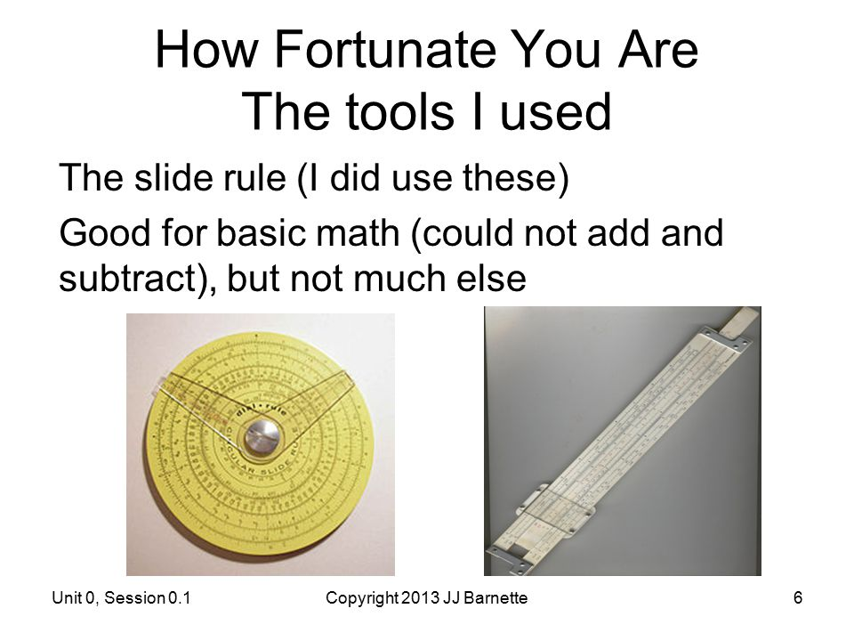 How Fortunate You Are The tools I used The slide rule (I did use these) Good for basic math (could not add and subtract), but not much else Unit 0, Se
