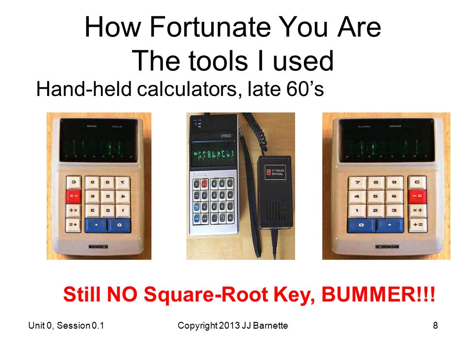 How Fortunate You Are The tools I used Unit 0, Session 0.1Copyright 2013 JJ Barnette8 Hand-held calculators, late 60's Still NO Square-Root Key, BUMME