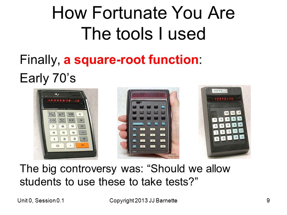 "How Fortunate You Are The tools I used Finally, a square-root function: Early 70's The big controversy was: ""Should we allow students to use these to"