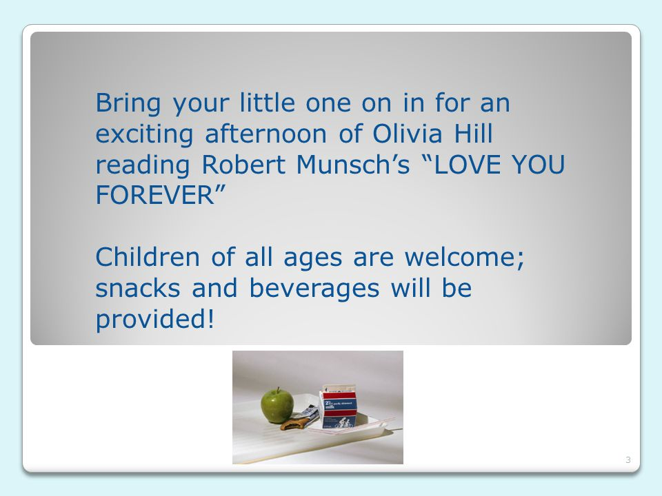 """Bring your little one on in for an exciting afternoon of Olivia Hill reading Robert Munsch's """"LOVE YOU FOREVER"""" Children of all ages are welcome; snac"""