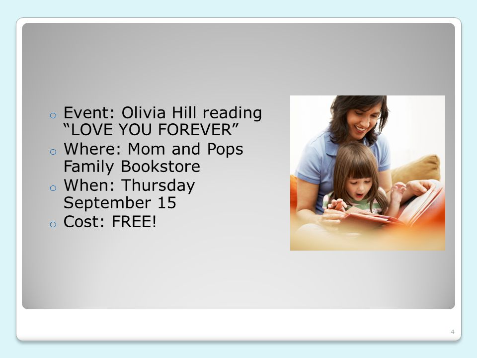 """o Event: Olivia Hill reading """"LOVE YOU FOREVER"""" o Where: Mom and Pops Family Bookstore o When: Thursday September 15 o Cost: FREE! 4"""