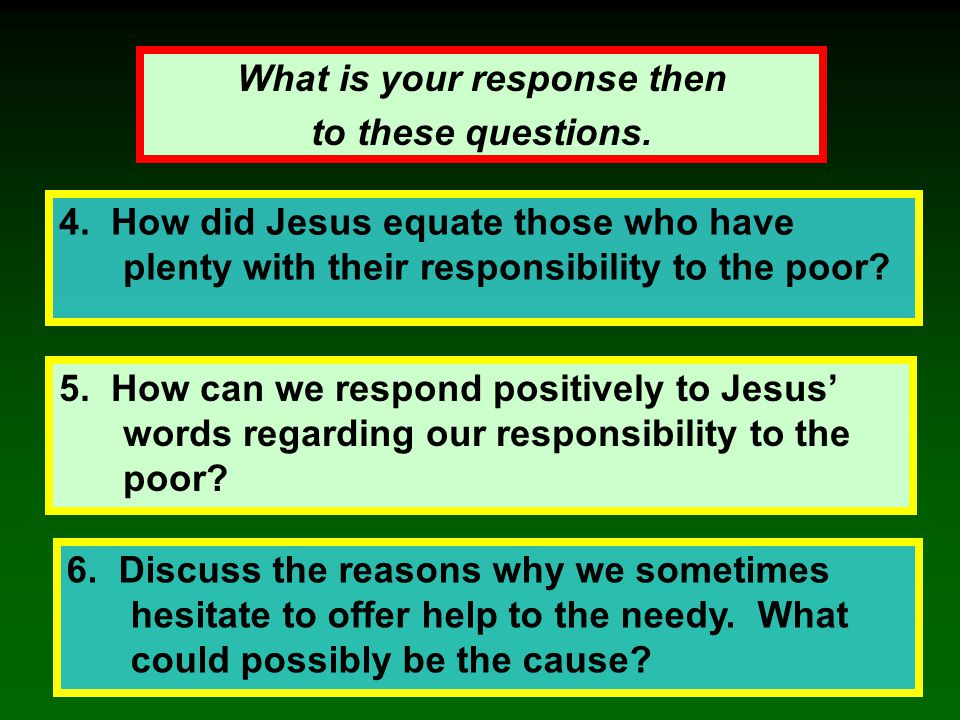 5. How can we respond positively to Jesus' words regarding our responsibility to the poor? 4. How did Jesus equate those who have plenty with their re