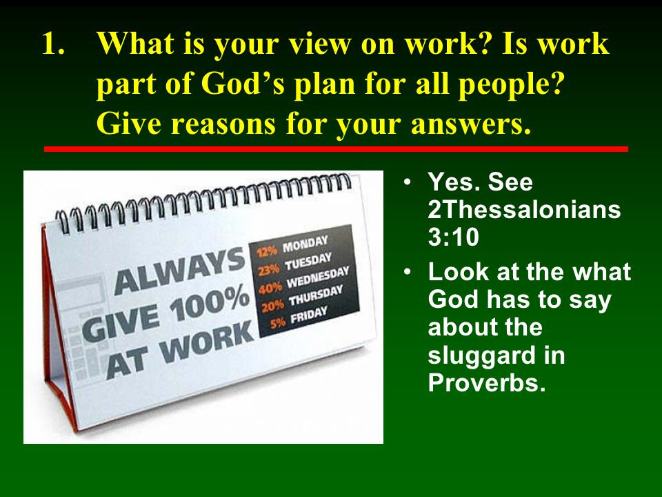 1.What is your view on work? Is work part of God's plan for all people? Give reasons for your answers. Yes. See 2Thessalonians 3:10 Look at the what G