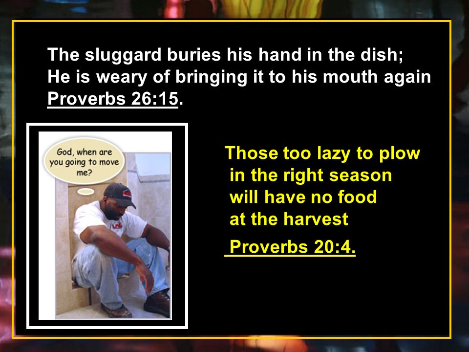 The sluggard buries his hand in the dish; He is weary of bringing it to his mouth again Proverbs 26:15. Those too lazy to plow in the right season wil