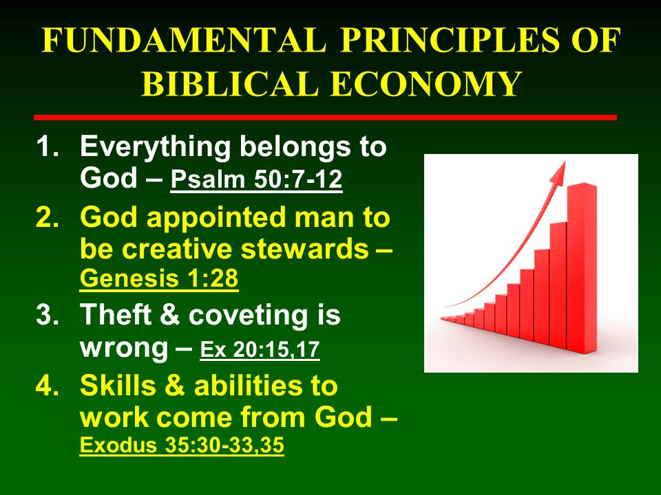 FUNDAMENTAL PRINCIPLES OF BIBLICAL ECONOMY 1.Everything belongs to God – Psalm 50:7-12 2.God appointed man to be creative stewards – Genesis 1:28 3.Th