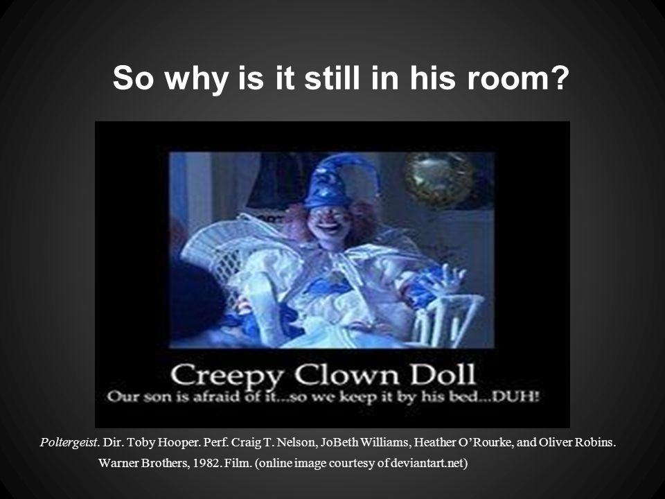 So why is it still in his room. Poltergeist. Dir.
