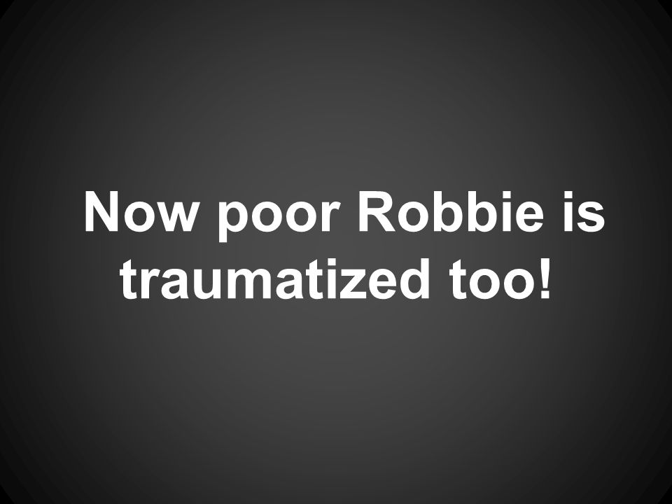 Now poor Robbie is traumatized too!