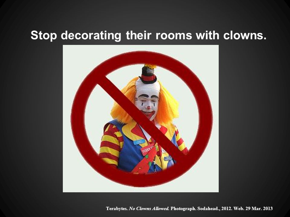 Stop decorating their rooms with clowns. Terabytes.