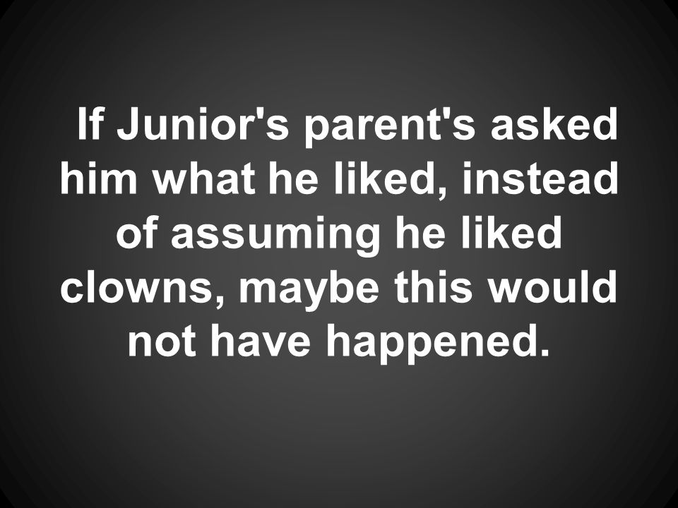 If Junior s parent s asked him what he liked, instead of assuming he liked clowns, maybe this would not have happened.