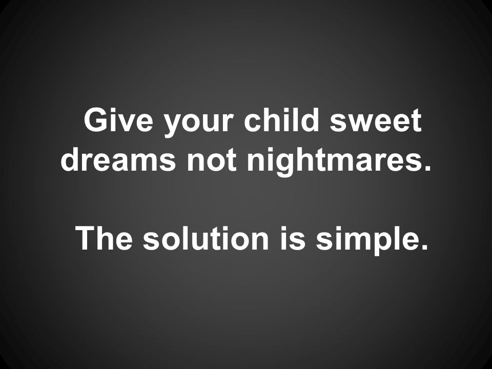Give your child sweet dreams not nightmares. The solution is simple.