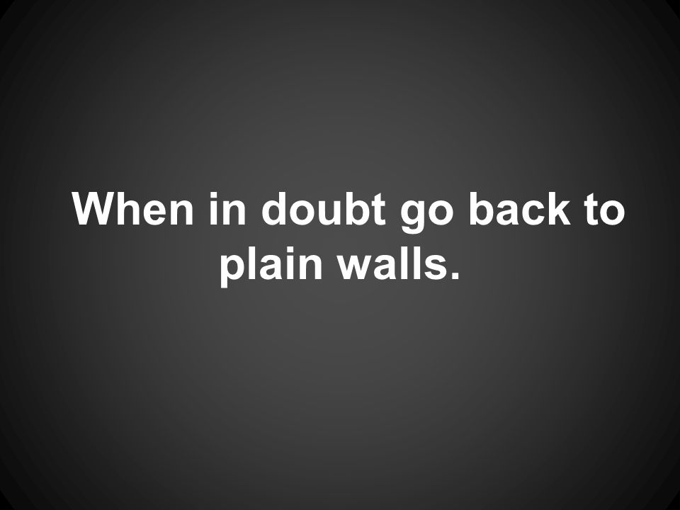 When in doubt go back to plain walls.