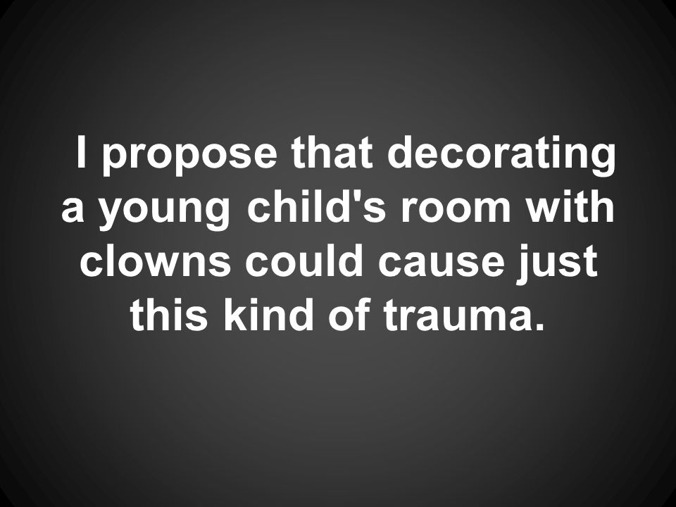 I propose that decorating a young child s room with clowns could cause just this kind of trauma.