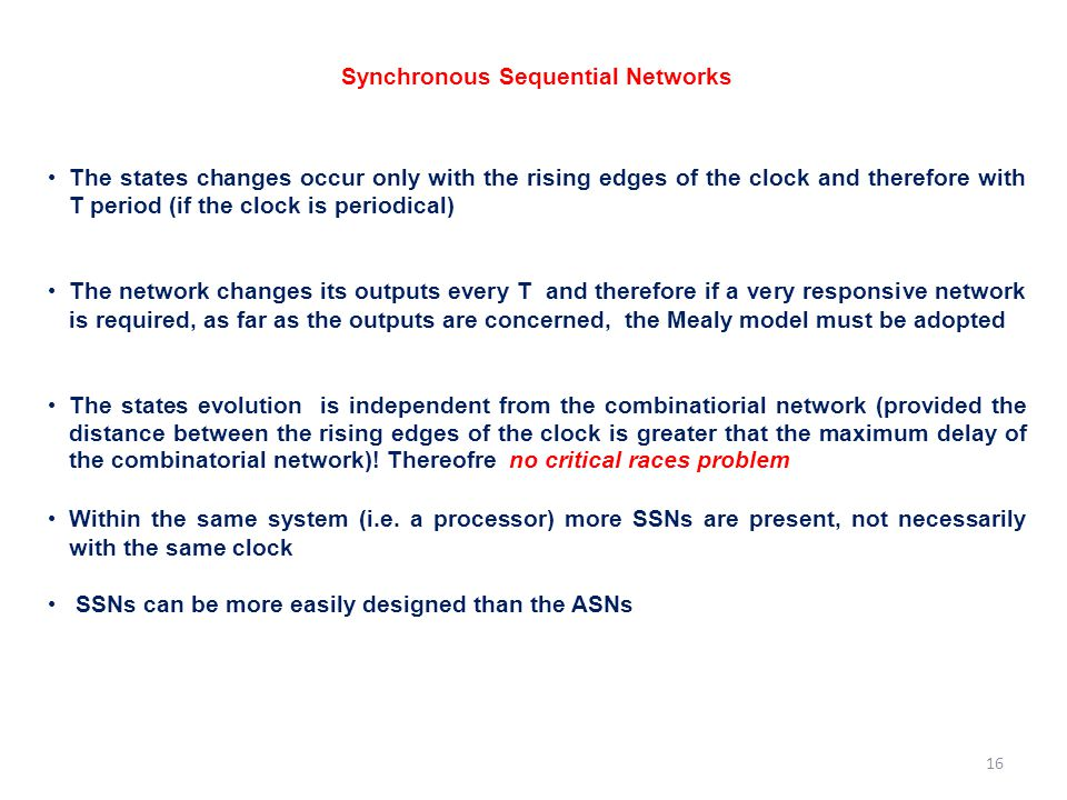 Synchronous Sequential Networks The states changes occur only with the rising edges of the clock and therefore with T period (if the clock is periodic