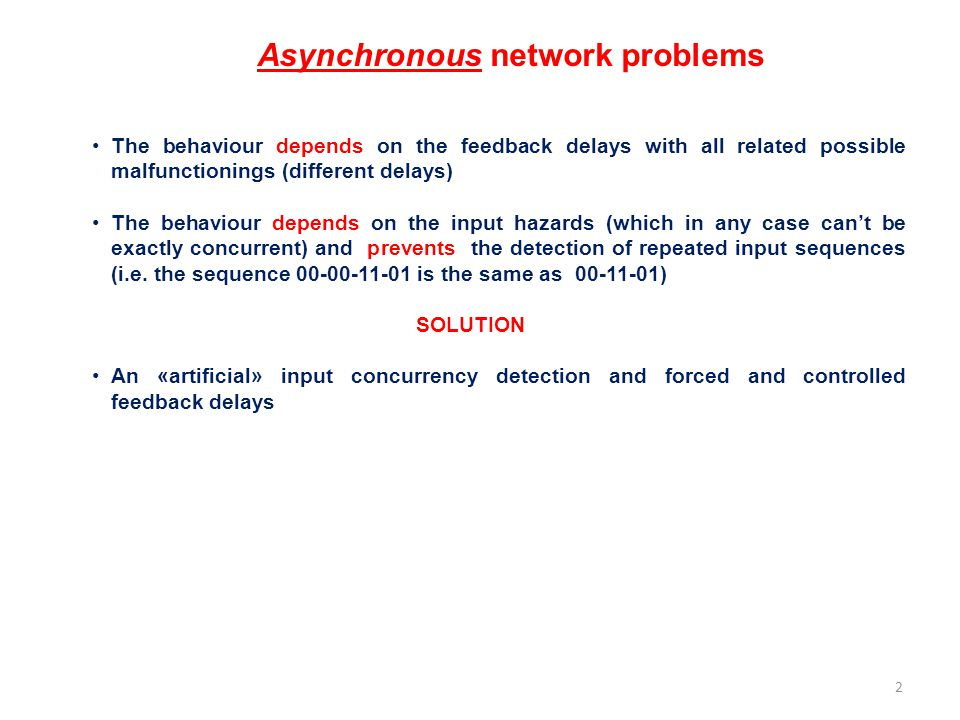 Synchronous sequential networks The synthesis is performed as in the case of an asynchronous network with direct feedback but inputs remaining constant are considered by the network as different since they are considered in different periods and therefore in presence of possible different states of the FFs What matters in this case is the clock positive edge: the time distance between two consecutive rising edges (respecting setup e hold times) DOESN'T count Clock period (frequency) must be greater (smaller) than the max combinatorial network delay.