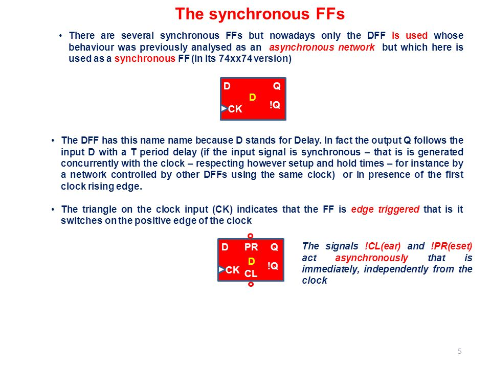 The synchronous FFs There are several synchronous FFs but nowadays only the DFF is used whose behaviour was previously analysed as an asynchronous net