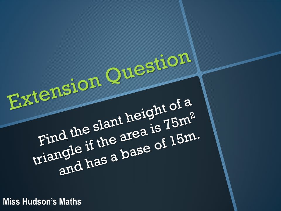 Extension Question Find the slant height of a triangle if the area is 75m 2 and has a base of 15m.