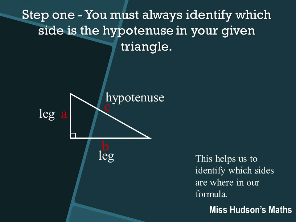 Step one - You must always identify which side is the hypotenuse in your given triangle.