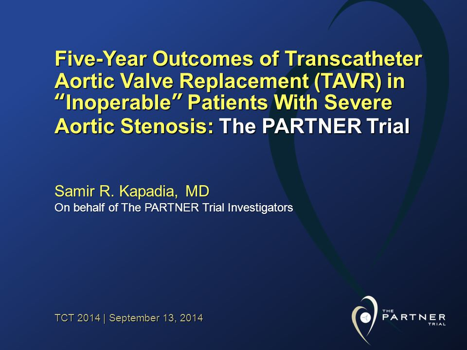 TCT 2014 | September 13, 2014 Five-Year Outcomes of Transcatheter Aortic Valve Replacement (TAVR) in Inoperable Patients With Severe Aortic Stenosis: The PARTNER Trial Samir R.