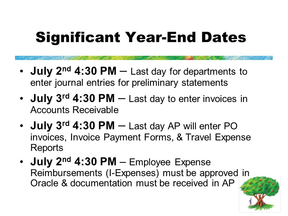 11 Significant Year-End Dates July 2 nd 4:30 PM – Last day for departments to enter journal entries for preliminary statements July 3 rd 4:30 PM – Last day to enter invoices in Accounts Receivable July 3 rd 4:30 PM – Last day AP will enter PO invoices, Invoice Payment Forms, & Travel Expense Reports July 2 nd 4:30 PM – Employee Expense Reimbursements (I-Expenses) must be approved in Oracle & documentation must be received in AP