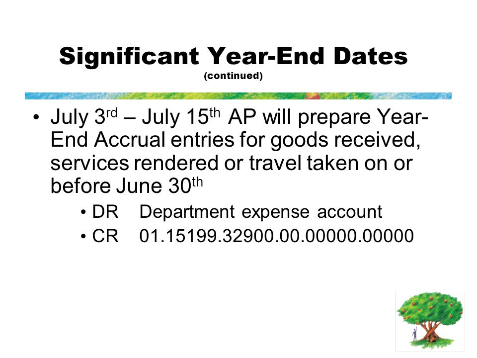 12 Significant Year-End Dates (continued) July 3 rd – July 15 th AP will prepare Year- End Accrual entries for goods received, services rendered or travel taken on or before June 30 th DR Department expense account CR 01.15199.32900.00.00000.00000