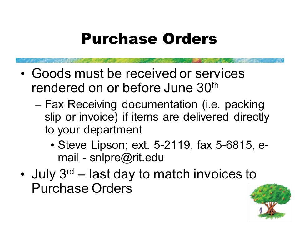 21 Purchase Orders Goods must be received or services rendered on or before June 30 th – Fax Receiving documentation (i.e.