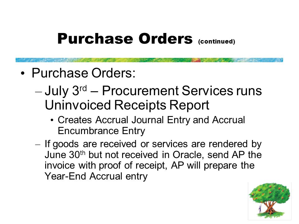 22 Purchase Orders (continued) Purchase Orders: – July 3 rd – Procurement Services runs Uninvoiced Receipts Report Creates Accrual Journal Entry and Accrual Encumbrance Entry – If goods are received or services are rendered by June 30 th but not received in Oracle, send AP the invoice with proof of receipt, AP will prepare the Year-End Accrual entry
