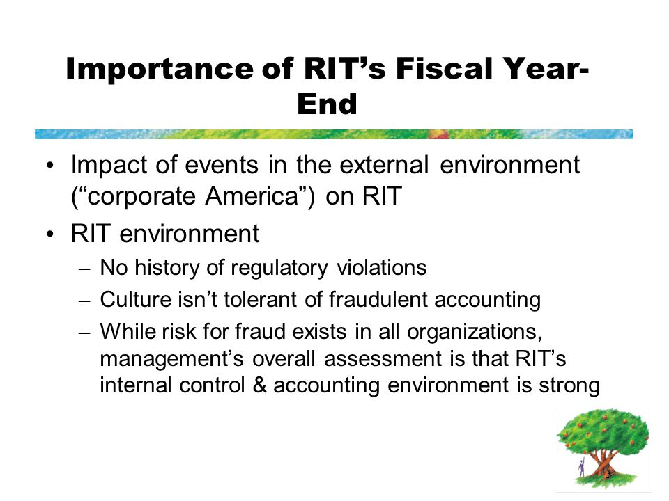 3 Importance of RIT's Fiscal Year- End Impact of events in the external environment ( corporate America ) on RIT RIT environment – No history of regulatory violations – Culture isn't tolerant of fraudulent accounting – While risk for fraud exists in all organizations, management's overall assessment is that RIT's internal control & accounting environment is strong
