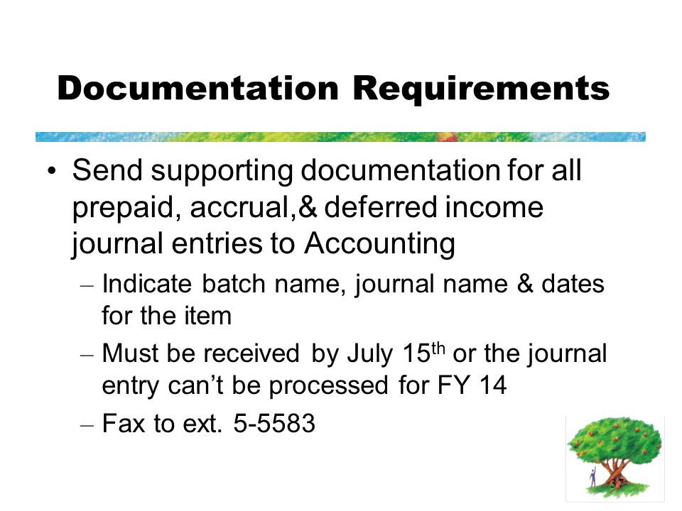 37 Documentation Requirements Send supporting documentation for all prepaid, accrual,& deferred income journal entries to Accounting – Indicate batch name, journal name & dates for the item – Must be received by July 15 th or the journal entry can't be processed for FY 14 – Fax to ext.