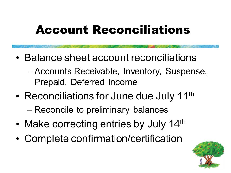 38 Account Reconciliations Balance sheet account reconciliations – Accounts Receivable, Inventory, Suspense, Prepaid, Deferred Income Reconciliations for June due July 11 th – Reconcile to preliminary balances Make correcting entries by July 14 th Complete confirmation/certification