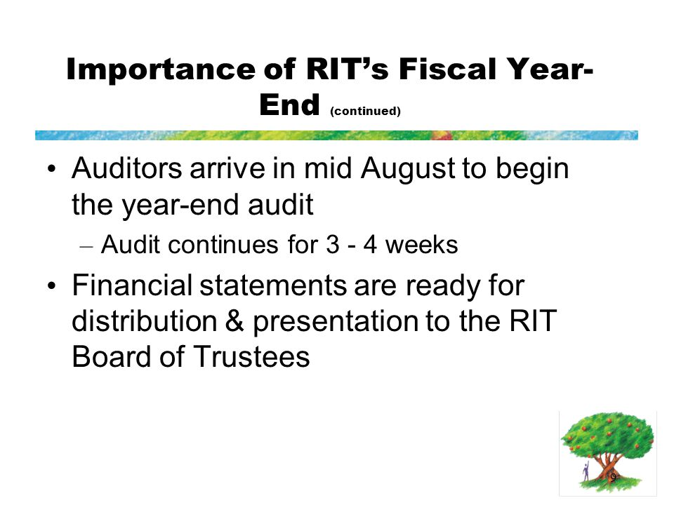 9 Importance of RIT's Fiscal Year- End (continued) Auditors arrive in mid August to begin the year-end audit – Audit continues for 3 - 4 weeks Financial statements are ready for distribution & presentation to the RIT Board of Trustees